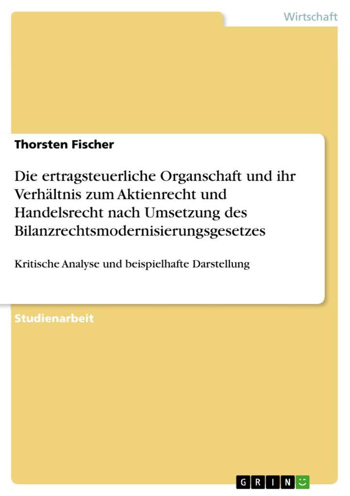 Die ertragsteuerliche Organschaft und ihr Verhältnis zum Aktienrecht und Handelsrecht nach Umsetzung des Bilanzrechtsmodernisierungsgesetzes als e... - Thorsten Fischer