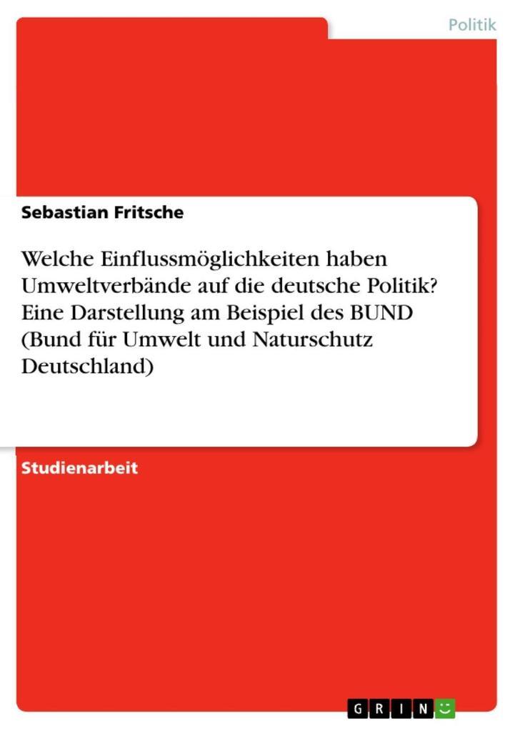 Welche Einflussmöglichkeiten haben Umweltverbände auf die deutsche Politik? Eine Darstellung am Beispiel des BUND (Bund für Umwelt und Naturschutz... - Sebastian Fritsche