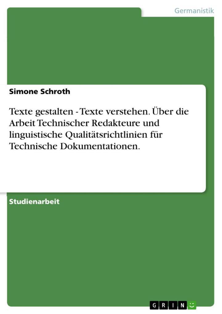 Texte gestalten - Texte verstehen. Über die Arbeit Technischer Redakteure und linguistische Qualitätsrichtlinien für Technische Dokumentationen. a... - Simone Schroth
