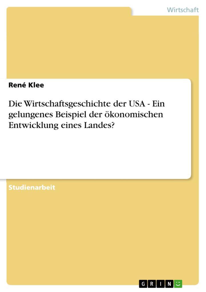 Die Wirtschaftsgeschichte der USA - Ein gelungenes Beispiel der ökonomischen Entwicklung eines Landes? als eBook Download von René Klee - René Klee
