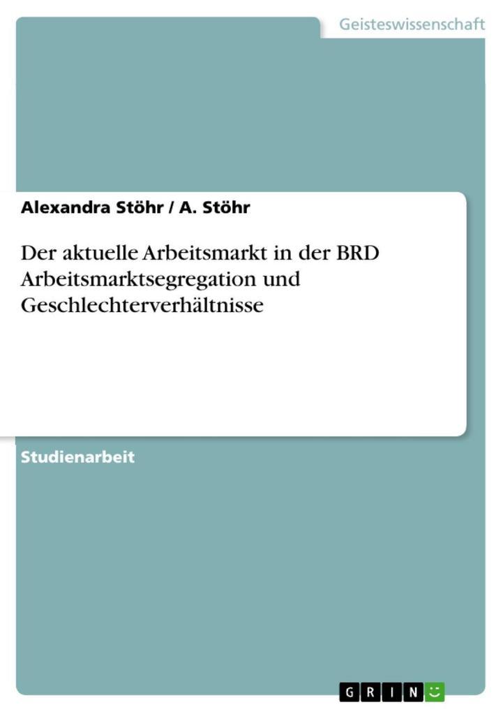 Der aktuelle Arbeitsmarkt in der BRD Arbeitsmarktsegregation und Geschlechterverhältnisse als eBook Download von Alexandra Stöhr, A. Stöhr - Alexandra Stöhr, A. Stöhr