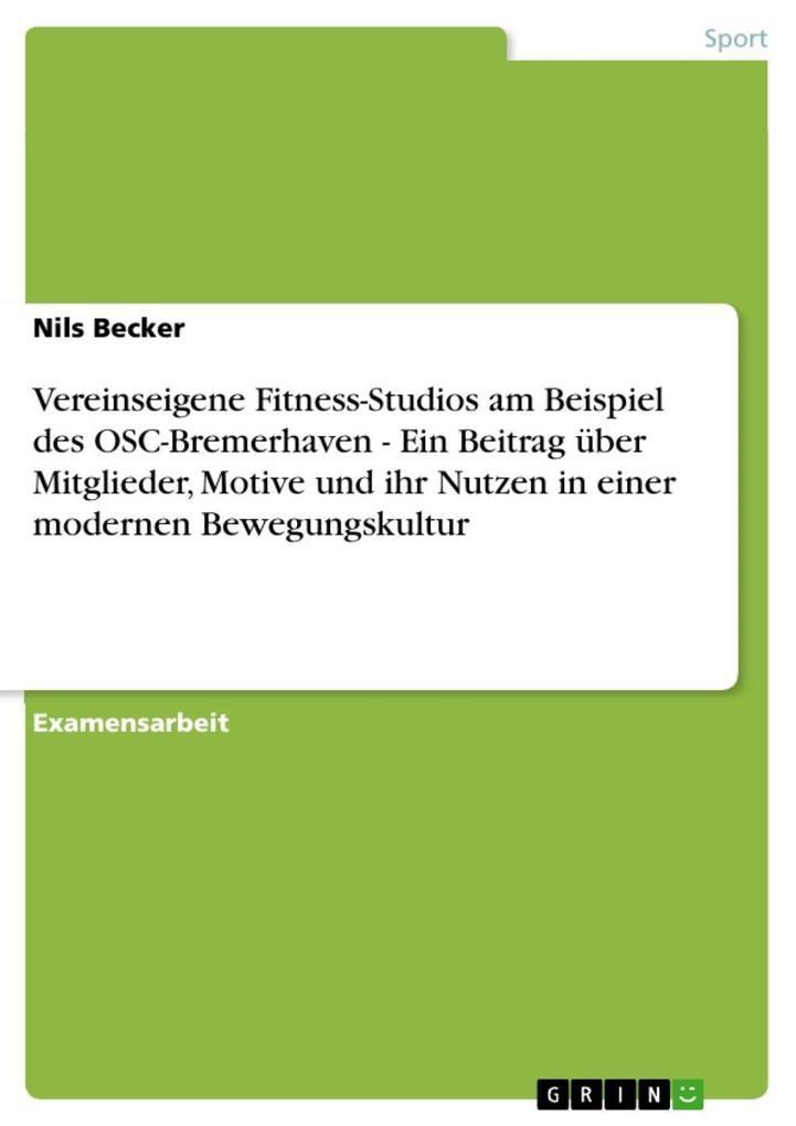 Vereinseigene Fitness-Studios am Beispiel des OSC-Bremerhaven - Ein Beitrag über Mitglieder, Motive und ihr Nutzen in einer modernen Bewegungskult...