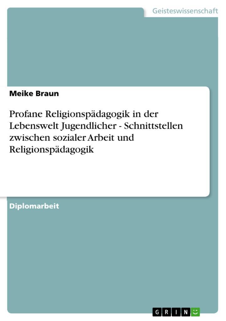 Profane Religionspädagogik in der Lebenswelt Jugendlicher - Schnittstellen zwischen sozialer Arbeit und Religionspädagogik als eBook Download von ... - Meike Braun