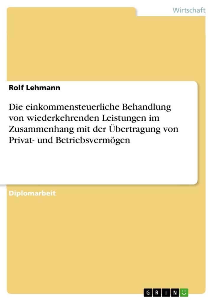 Die einkommensteuerliche Behandlung von wiederkehrenden Leistungen im Zusammenhang mit der Übertragung von Privat- und Betriebsvermögen als eBook ... - Rolf Lehmann