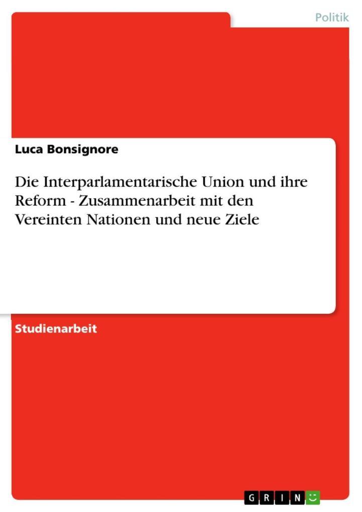Die Interparlamentarische Union und ihre Reform - Zusammenarbeit mit den Vereinten Nationen und neue Ziele als eBook Download von Luca Bonsignore - Luca Bonsignore