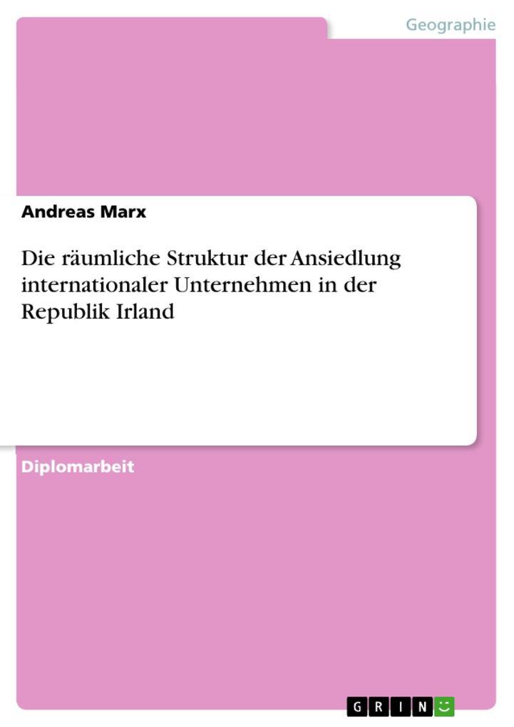 Die räumliche Struktur der Ansiedlung internationaler Unternehmen in der Republik Irland als eBook Download von Andreas Marx - Andreas Marx