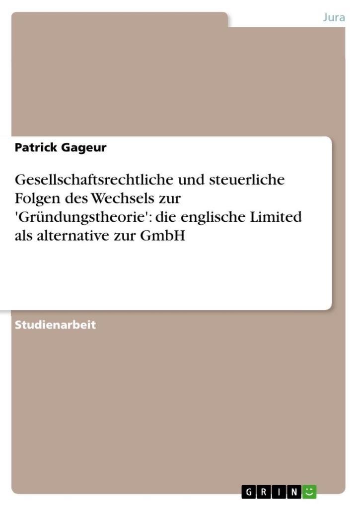 Gesellschaftsrechtliche und steuerliche Folgen des Wechsels zur 'Gründungstheorie': die englische Limited als alternative zur GmbH Patrick Gageur Aut