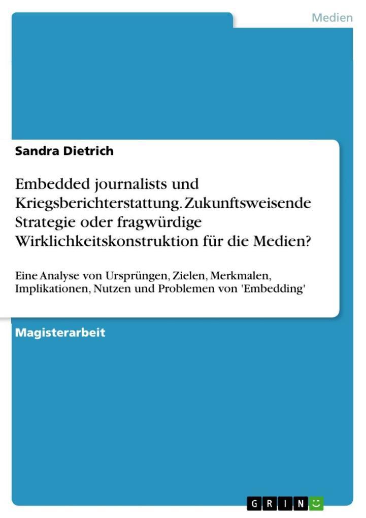 Embedded journalists und Kriegsberichterstattung. Zukunftsweisende Strategie oder fragwürdige Wirklichkeitskonstruktion für die Medien? als eBook ... - Sandra Dietrich
