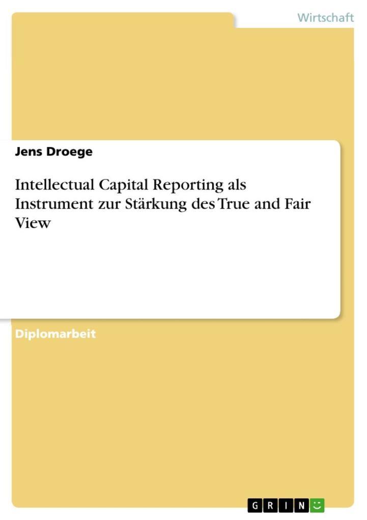 Intellectual Capital Reporting als Instrument zur Stärkung des True and Fair View als eBook Download von Jens Droege - Jens Droege