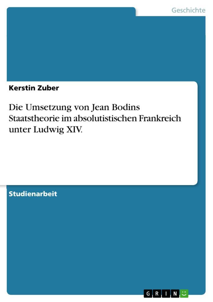 Die Umsetzung von Jean Bodins Staatstheorie im absolutistischen Frankreich unter Ludwig XIV. als eBook Download von Kerstin Zuber - Kerstin Zuber