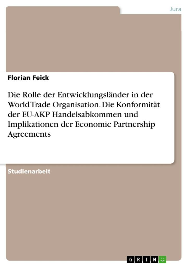 Die Rolle der Entwicklungsländer in der World Trade Organisation. Die Konformität der EU-AKP Handelsabkommen und Implikationen der Economic Partne... - Florian Feick
