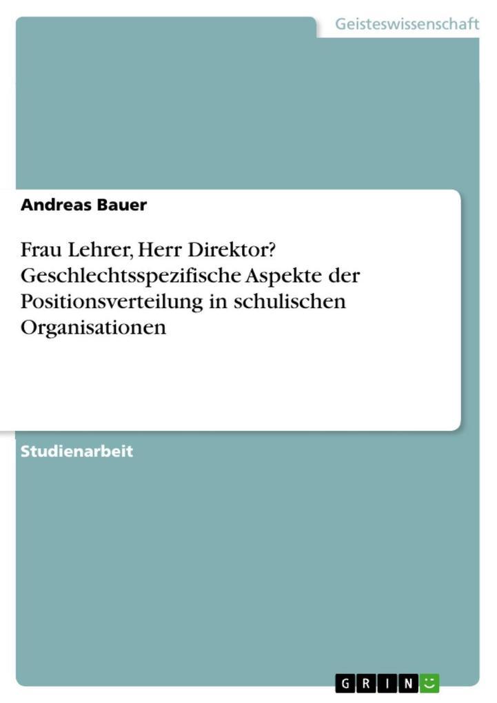 Frau Lehrer, Herr Direktor? Geschlechtsspezifische Aspekte der Positionsverteilung in schulischen Organisationen als eBook Download von Andreas Bauer - Andreas Bauer