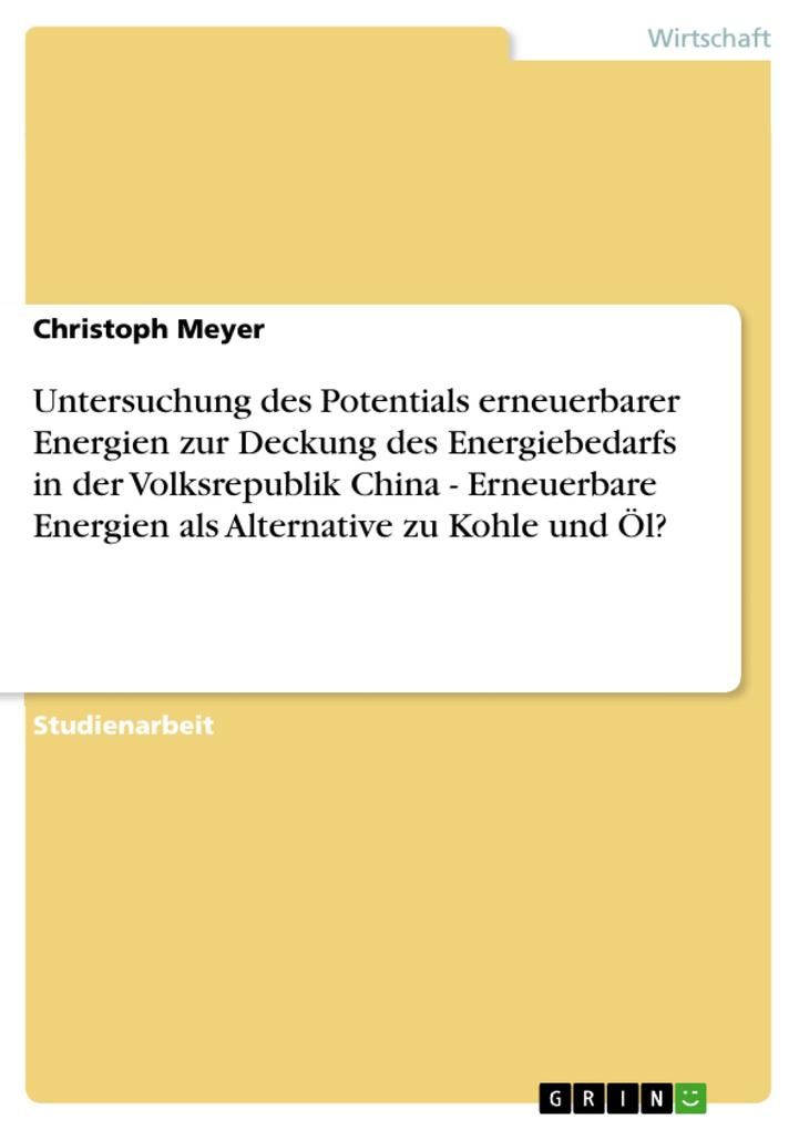 Untersuchung des Potentials erneuerbarer Energien zur Deckung des Energiebedarfs in der Volksrepublik China - Erneuerbare Energien als Alternative... - Christoph Meyer