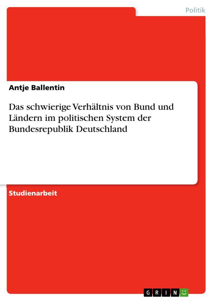 Das schwierige Verhältnis von Bund und Ländern im politischen System der Bundesrepublik Deutschland als eBook Download von Antje Ballentin - Antje Ballentin
