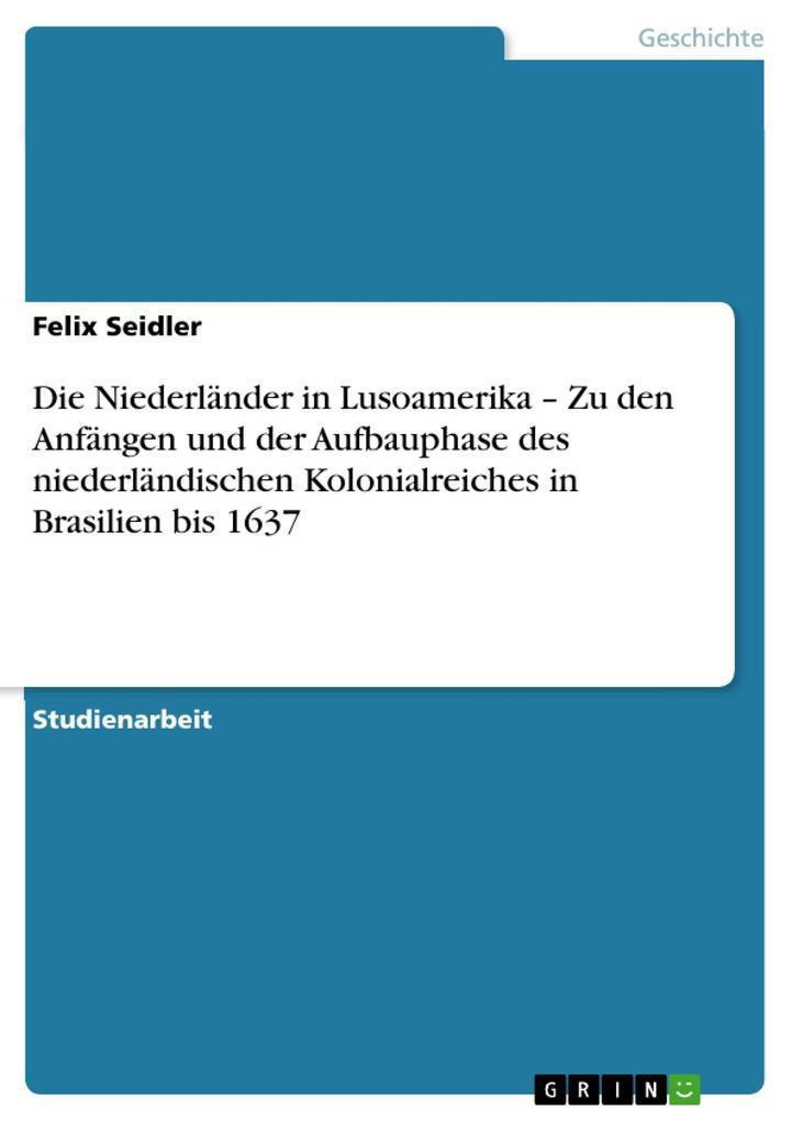 Die Niederländer in Lusoamerika - Zu den Anfängen und der Aufbauphase des niederländischen Kolonialreiches in Brasilien bis 1637 als eBook Downloa... - Felix Seidler