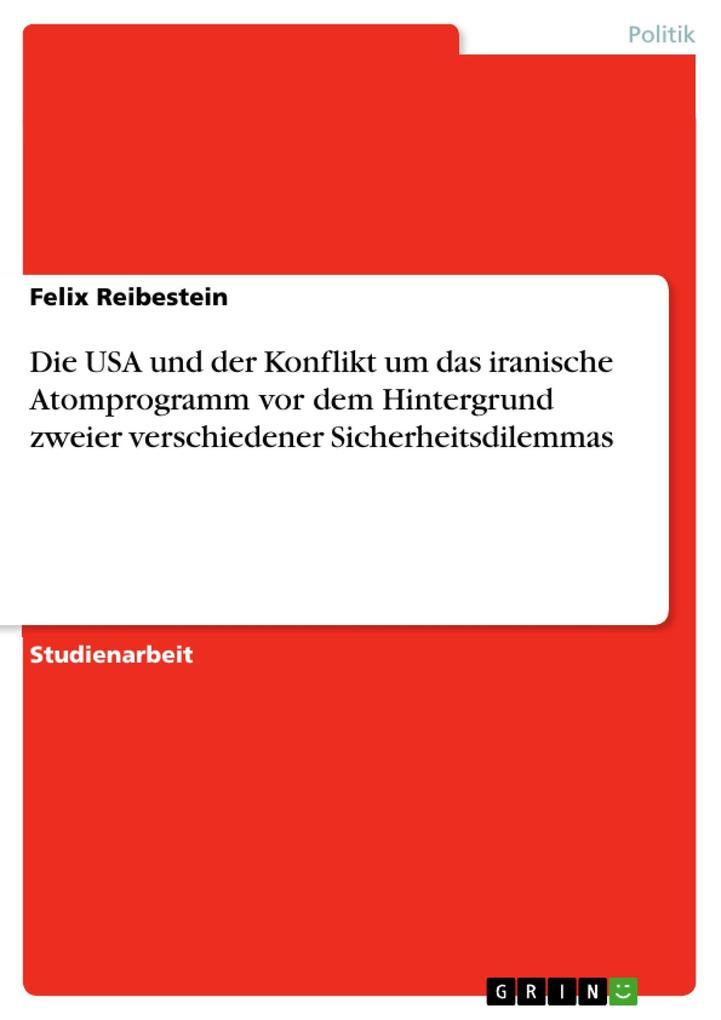 Die USA und der Konflikt um das iranische Atomprogramm vor dem Hintergrund zweier verschiedener Sicherheitsdilemmas als eBook Download von Felix R... - Felix Reibestein