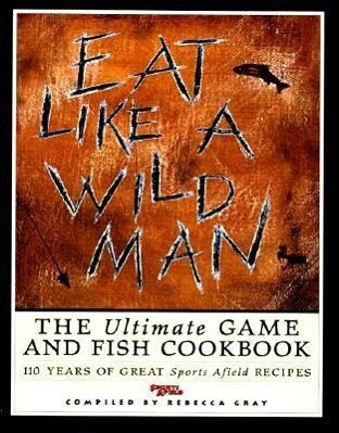 Eat Like a Wildman: 110 Years of Great Game and Fish Recipes als Buch