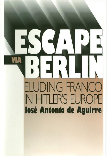 Escape Via Berlin: Eluding Franco in Hitler's Europe als Buch