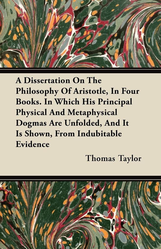 A Dissertation On The Philosophy Of Aristotle, In Four Books. In Which His Principal Physical And Metaphysical Dogmas Are Unfolded, And It Is Shown, From Indubitable Evidence als Taschenbuch