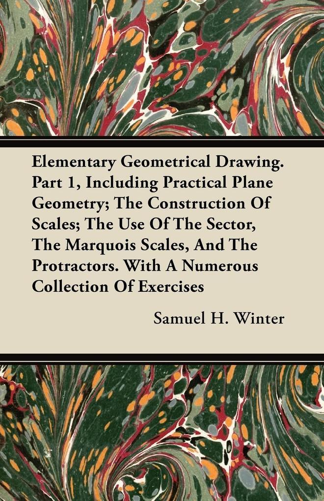 Elementary Geometrical Drawing. Part 1, Including Practical Plane Geometry; The Construction Of Scales; The Use Of The Sector, The Marquois Scales, And The Protractors. With A Numerous Collection Of Exercises als Taschenbuch