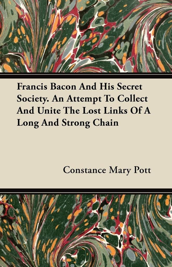 Francis Bacon And His Secret Society. An Attempt To Collect And Unite The Lost Links Of A Long And Strong Chain als Taschenbuch