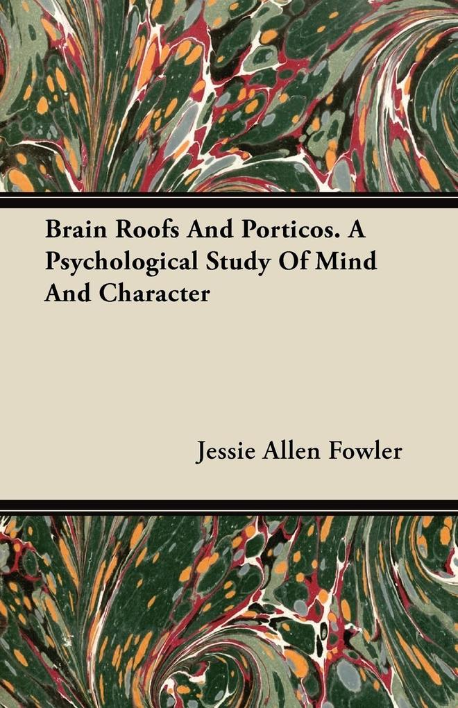 Brain Roofs And Porticos. A Psychological Study Of Mind And Character als Taschenbuch