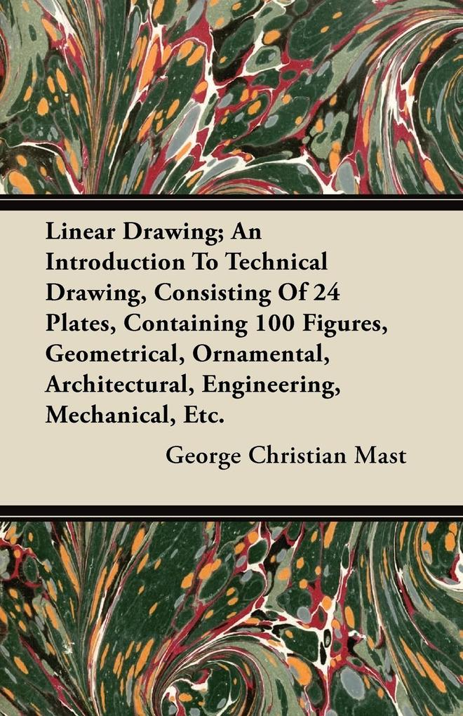 Linear Drawing; An Introduction To Technical Drawing, Consisting Of 24 Plates, Containing 100 Figures, Geometrical, Ornamental, Architectural, Engineering, Mechanical, Etc. als Taschenbuch