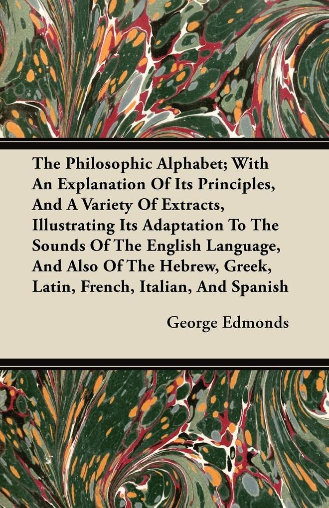 The Philosophic Alphabet; With An Explanation Of Its Principles, And A Variety Of Extracts, Illustrating Its Adaptation To The Sounds Of The English Language, And Also Of The Hebrew, Greek, Latin, French, Italian, And Spanish als Taschenbuch