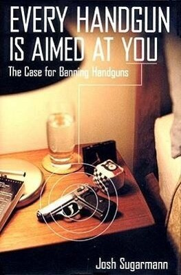 Every Handgun Is Aimed at You: The Case for Banning Handguns als Buch
