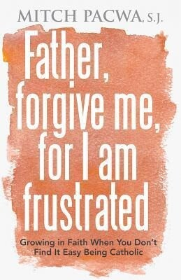 Father, Forgive Me, for I Am Frustrated: Growing in Faith When You Don't Find It Easy Being Catholic als Taschenbuch