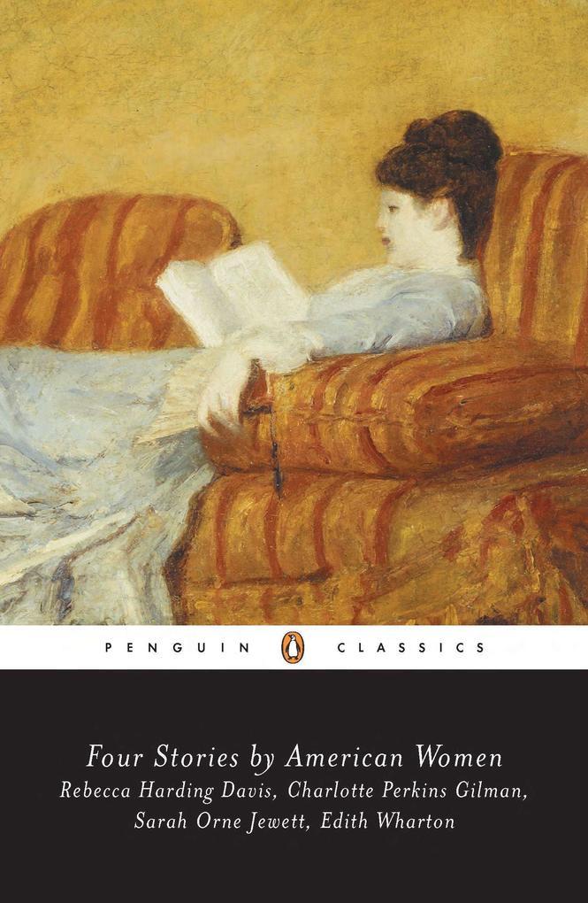 Four Stories by American Women: Rebecca Harding Davis, Charlotte Perkins Gilman, Sarah Ornejewett, Edith Wharton als Taschenbuch