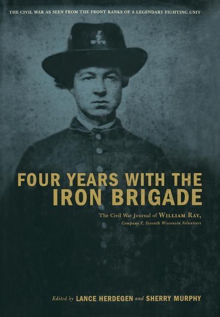 Four Years with the Iron Brigade: The Civil War Journal of William Ray, Company F, Seventh Wisconsin Volunteers als Buch