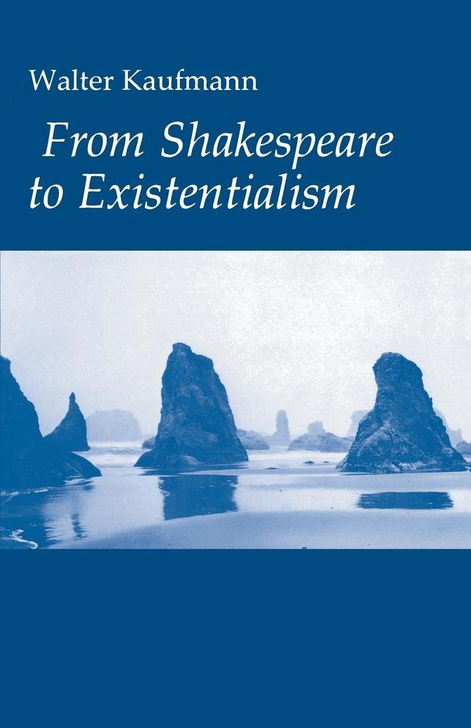 From Shakespeare to Existentialism: Essays on Shakespeare and Goethe; Hegel and Kierkegaard; Nietzsche, Rilke and Freud; Jaspers, Heidegger, and Toynb als Buch