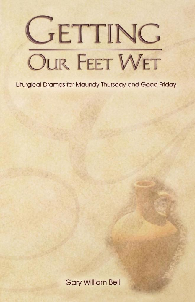 Getting Our Feet Wet: Liturgical Dramas for Maundy Thursday and Good Friday als Taschenbuch