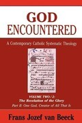 God Encountered: A Contemporary Catholic Systematic Theology, Volume Two/2: The Revelation of the Glory Part II: One God, Creator of All That Is