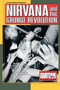 Guitar World Presents Nirvana and the Grunge Revolution