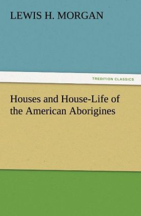 Houses and House-Life of the American Aborigine...