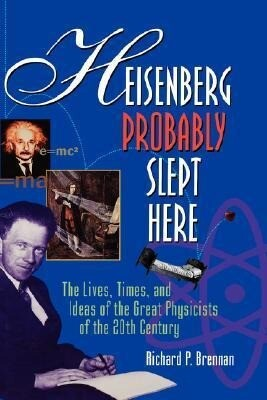 Heisenberg Probably Slept Here: The Lives, Times, and Ideas of the Great Physicists of the 20th Century als Buch