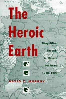 The Heroic Earth: Geopolitical Thought in Weimar Germany, 1918-1933 als Buch