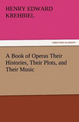 A Book of Operas Their Histories, Their Plots, ...