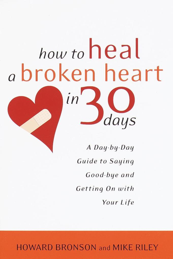 How to Heal a Broken Heart in 30 Days: A Day-By-Day Guide to Saying Good-Bye and Getting on with Your Life als Taschenbuch