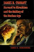 James B. Conant: Harvard to Hiroshima and the Making of the Nuclear Age