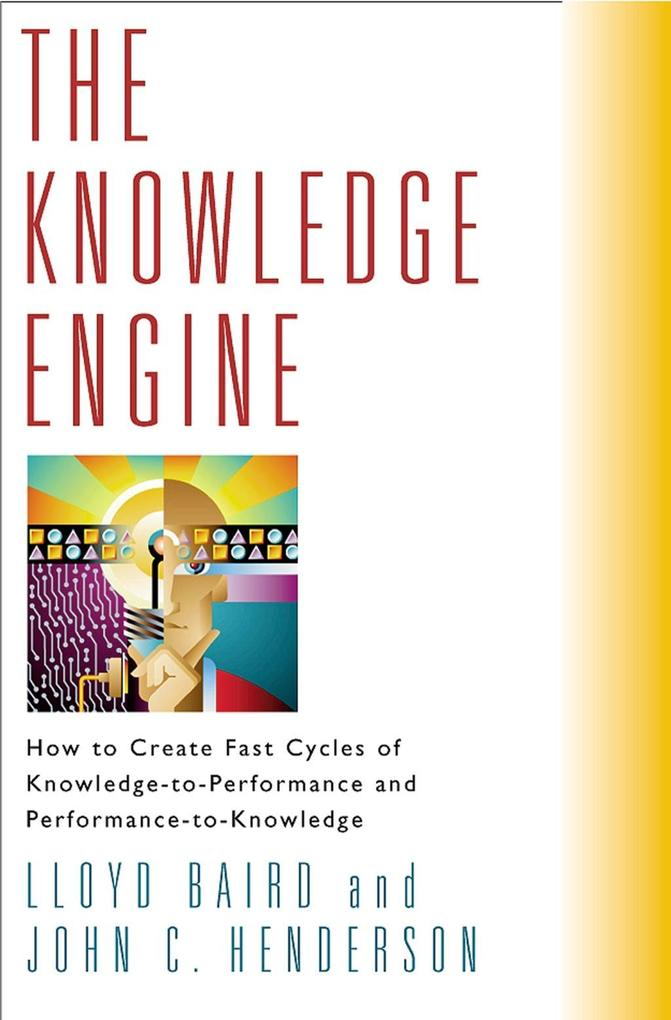 The Knowledge Engine: How to Create Fast Cycles of Knowledge-To-Peformance and Performance-To-Knowledge als Buch (gebunden)