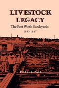 Livestock Legacy: The Fort Worth Stockyards 1887-1987