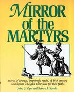 Mirror of the Martyrs: Stories of Courage, Inspiringly Retold, of 16th Century Anabaptists Who Gave Their Lives for Their Faith.