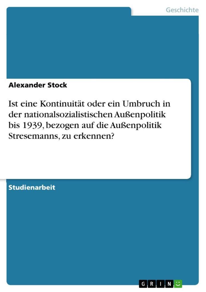 Ist eine Kontinuität oder ein Umbruch in der nationalsozialistischen Außenpolitik bis 1939, bezogen auf die Außenpolitik Stresemanns, zu erkennen?... - Alexander Stock