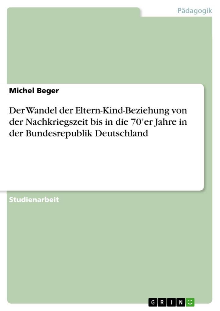 Der Wandel der Eltern-Kind-Beziehung von der Nachkriegszeit bis in die 70´er Jahre in der Bundesrepublik Deutschland als eBook Download von Michel... - Michel Beger