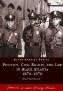 Politics, Civil Rights, and Law in Black Atlanta, 1870-1970