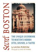 Secret Boston: The Unique Guidebook to Boston's Hidden Sites, Sounds & Tastes