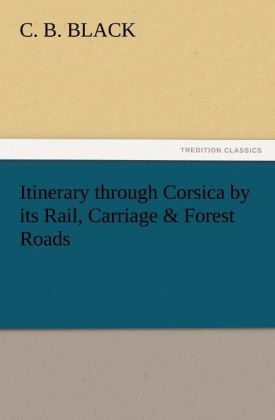 Itinerary through Corsica by its Rail, Carriage & Forest Roads als Buch (kartoniert)